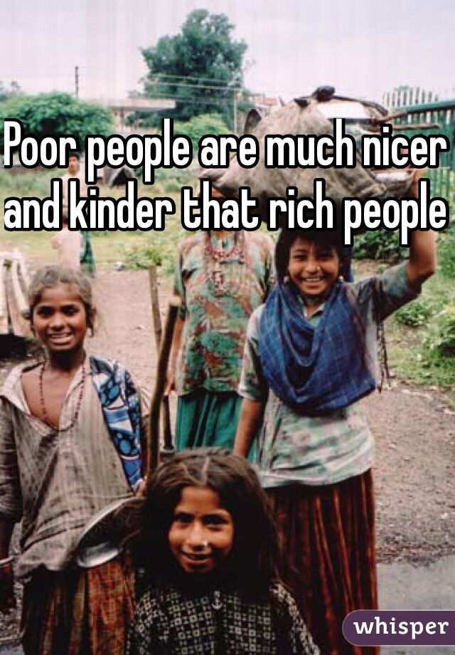 Poor people are much nicer and kinder that rich people