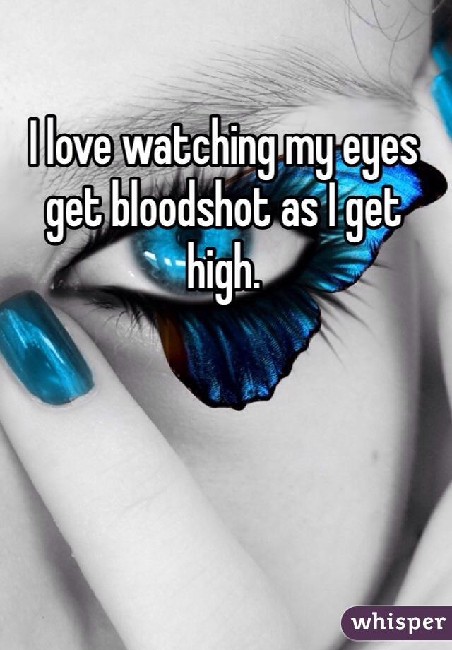 I love watching my eyes get bloodshot as I get high.