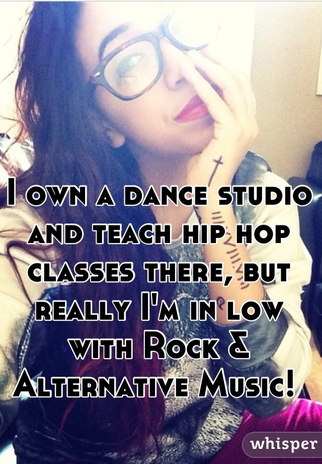 I own a dance studio and teach hip hop classes there, but really I'm in low with Rock & Alternative Music!