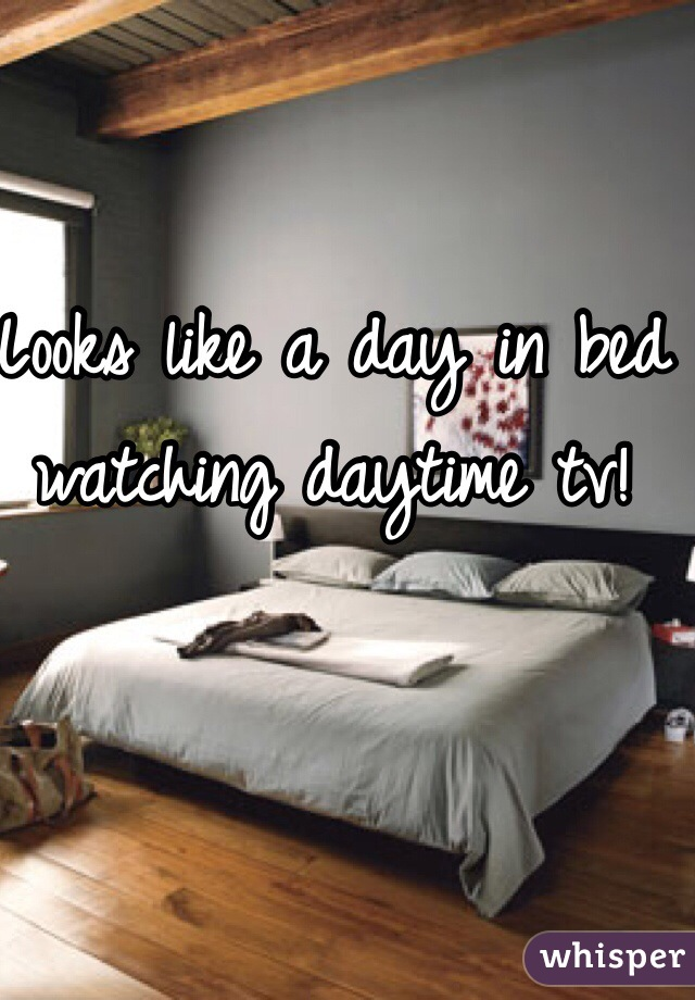 Looks like a day in bed watching daytime tv!
