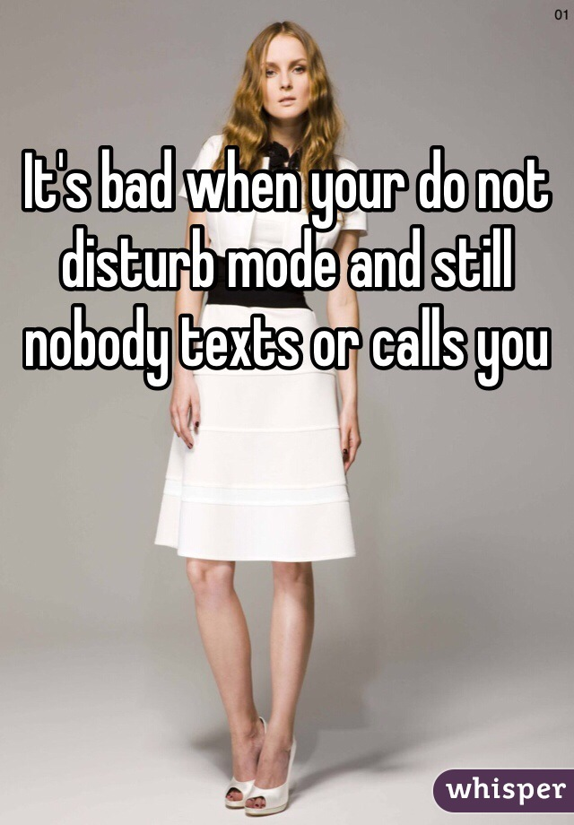 It's bad when your do not disturb mode and still nobody texts or calls you