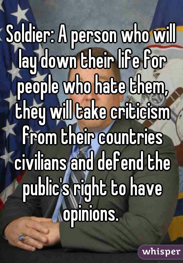 Soldier: A person who will lay down their life for people who hate them, they will take criticism from their countries civilians and defend the public's right to have opinions.