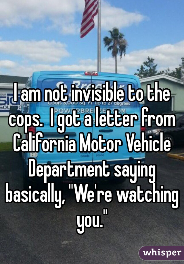 "I am not invisible to the cops.  I got a letter from California Motor Vehicle Department saying basically, ""We're watching you."""