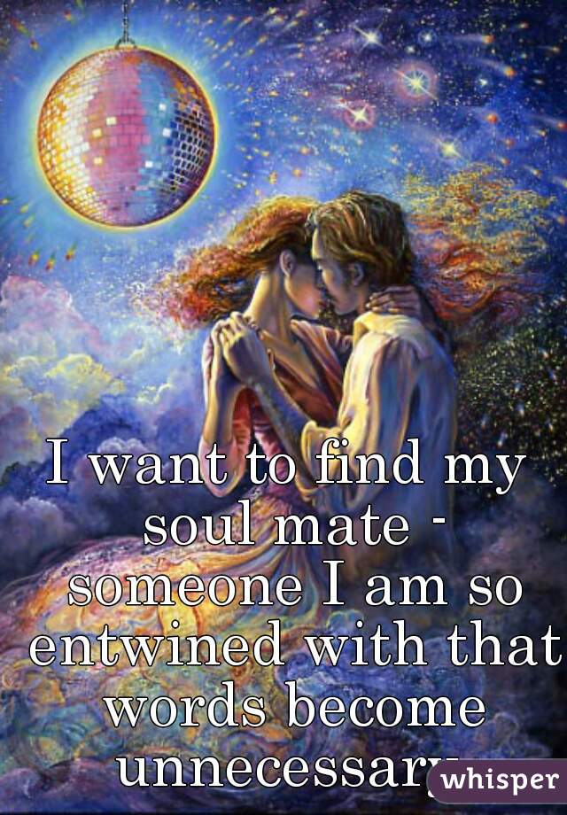 I want to find my soul mate - someone I am so entwined with that words become unnecessary