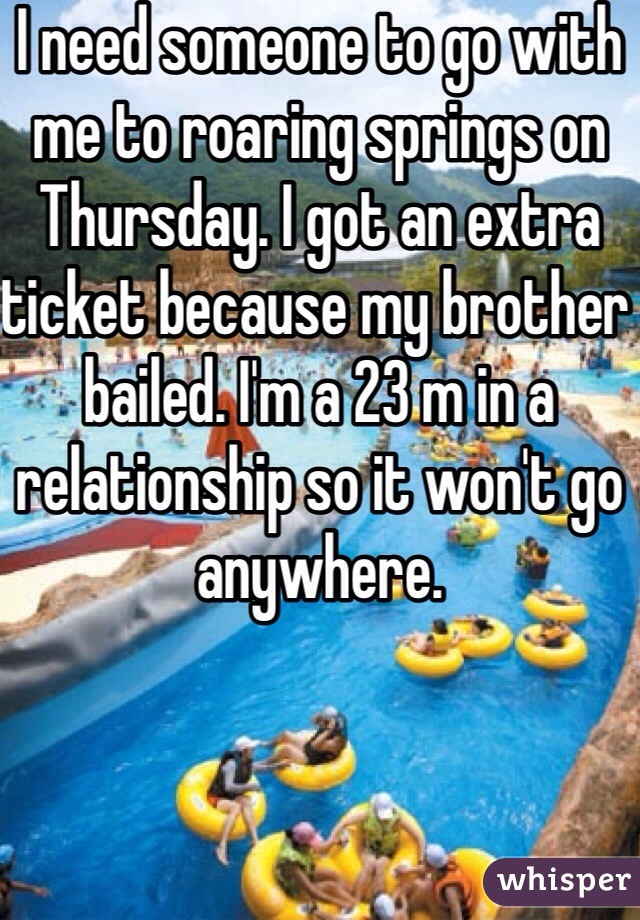 I need someone to go with me to roaring springs on Thursday. I got an extra ticket because my brother bailed. I'm a 23 m in a relationship so it won't go anywhere.