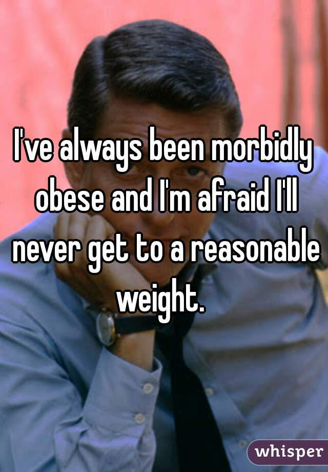 I've always been morbidly obese and I'm afraid I'll never get to a reasonable weight.