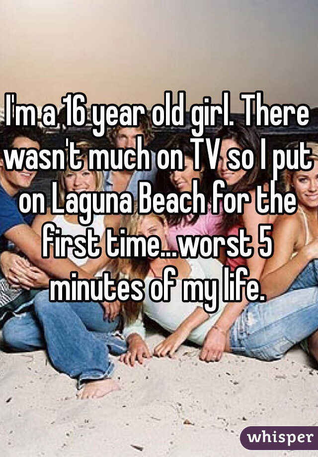 I'm a 16 year old girl. There wasn't much on TV so I put on Laguna Beach for the first time...worst 5 minutes of my life.