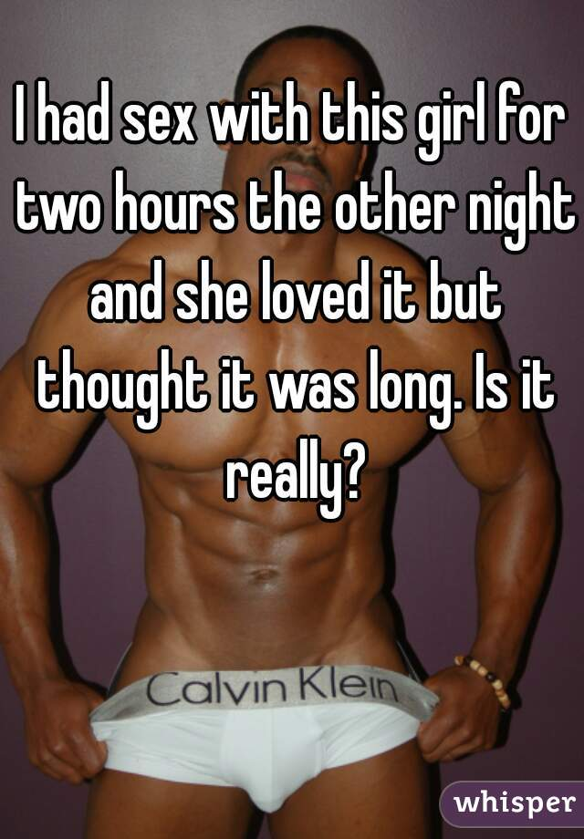 I had sex with this girl for two hours the other night and she loved it but thought it was long. Is it really?