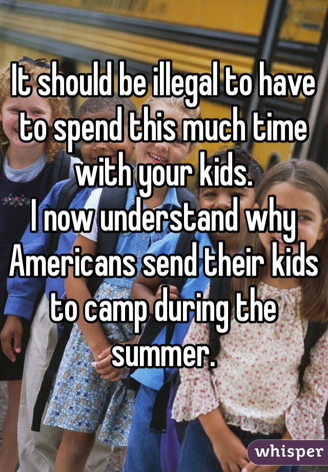 It should be illegal to have to spend this much time with your kids.  I now understand why Americans send their kids to camp during the summer.