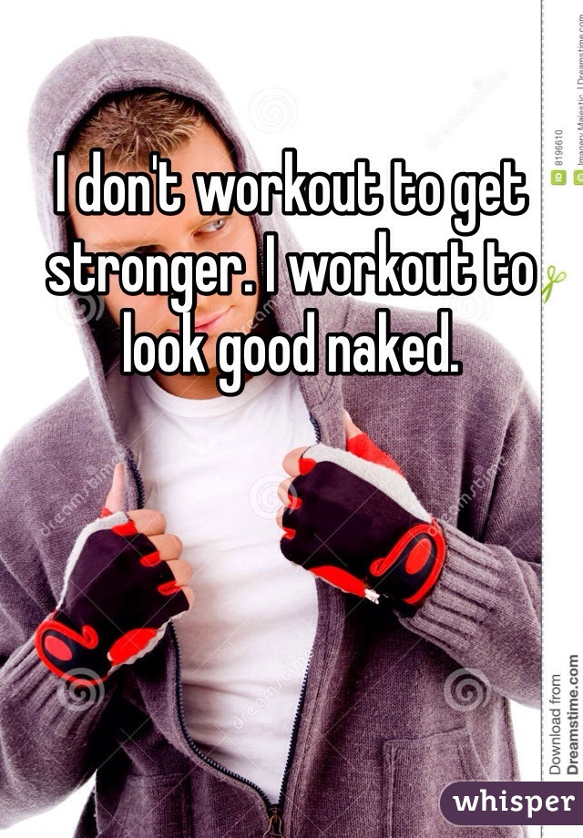 I don't workout to get stronger. I workout to look good naked.
