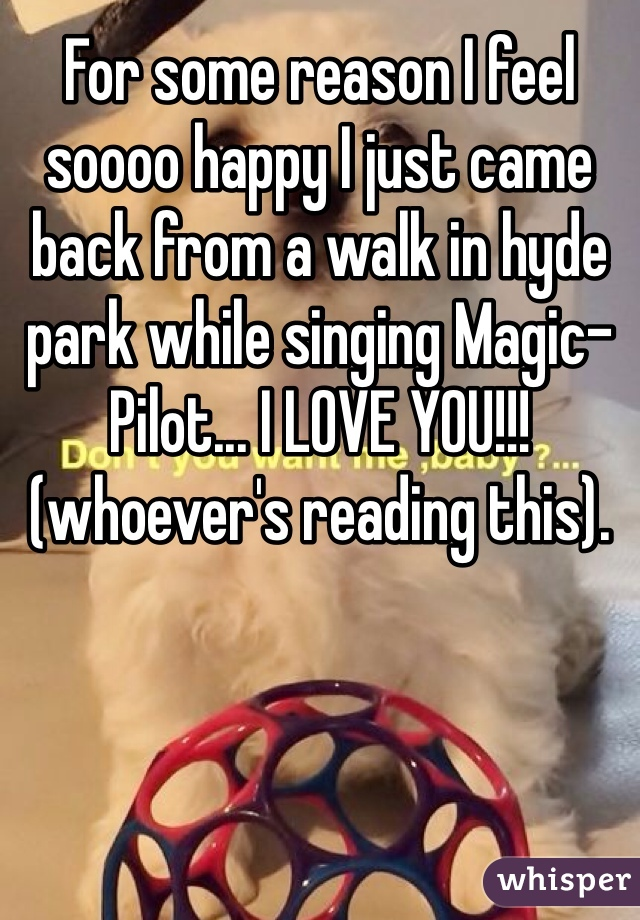 For some reason I feel soooo happy I just came back from a walk in hyde park while singing Magic-Pilot... I LOVE YOU!!!(whoever's reading this).