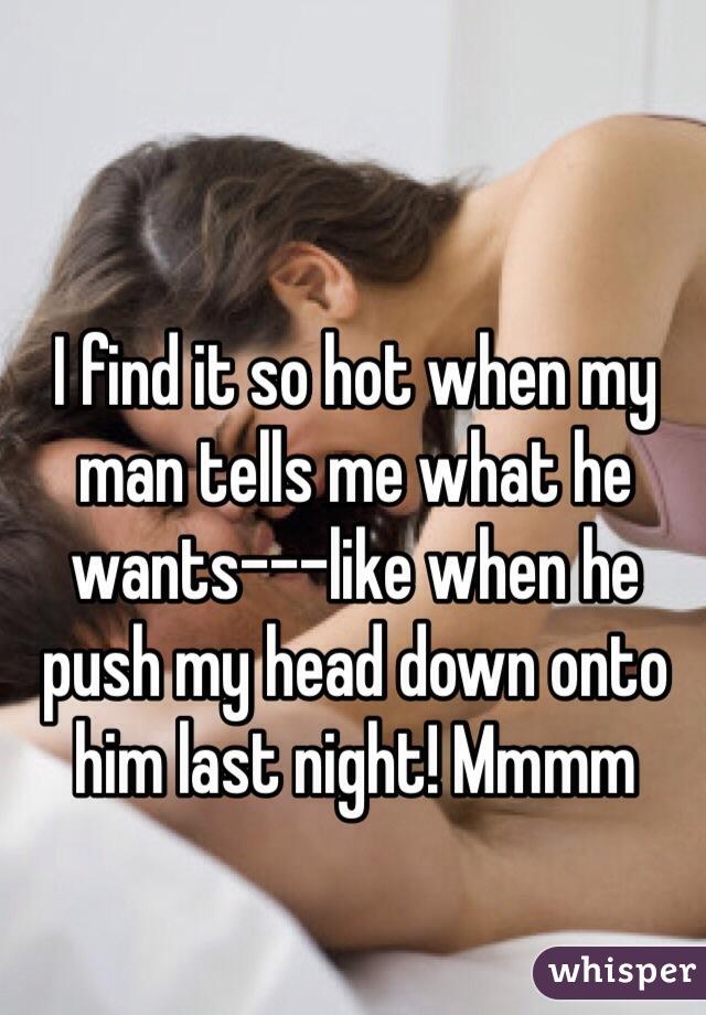 I find it so hot when my man tells me what he wants---like when he push my head down onto him last night! Mmmm