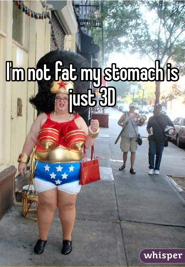 I'm not fat my stomach is just 3D