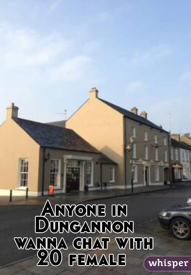 Anyone in Dungannon  wanna chat with 20 female