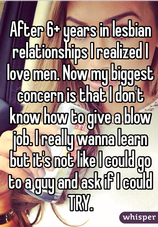 After 6+ years in lesbian relationships I realized I love men. Now my biggest concern is that I don't know how to give a blow job. I really wanna learn but it's not like I could go to a guy and ask if I could TRY.