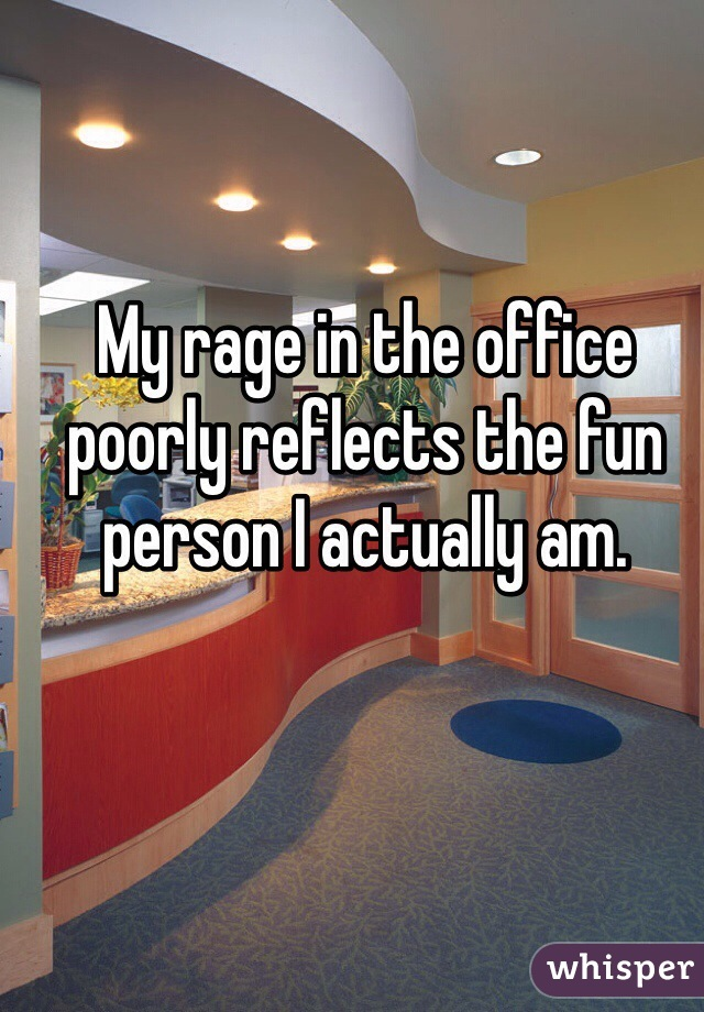 My rage in the office poorly reflects the fun person I actually am.