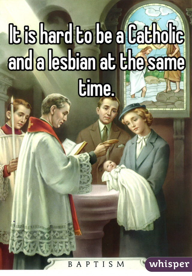 It is hard to be a Catholic and a lesbian at the same time.
