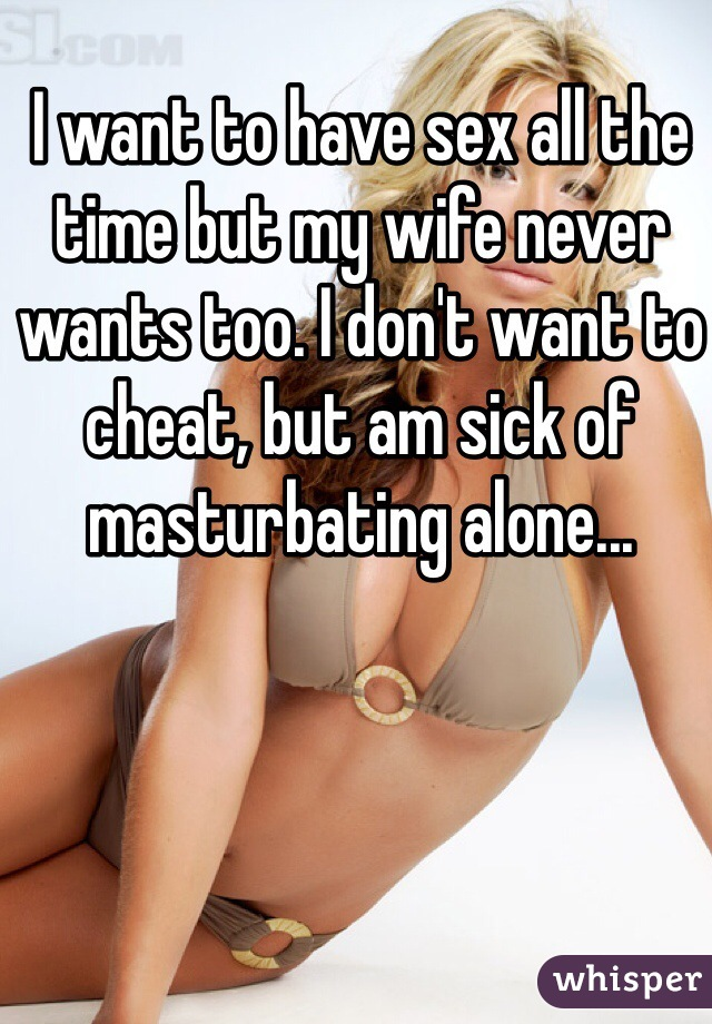 I want to have sex all the time but my wife never wants too. I don't want to cheat, but am sick of masturbating alone...
