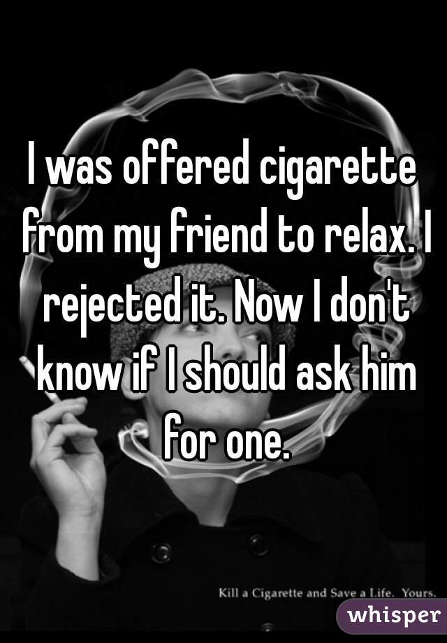 I was offered cigarette from my friend to relax. I rejected it. Now I don't know if I should ask him for one.