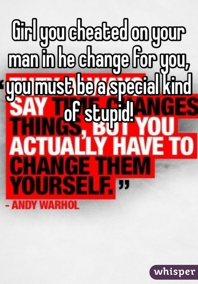 Girl you cheated on your man in he change for you, you must be a special kind of stupid!