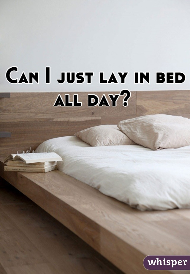 Can I just lay in bed all day?