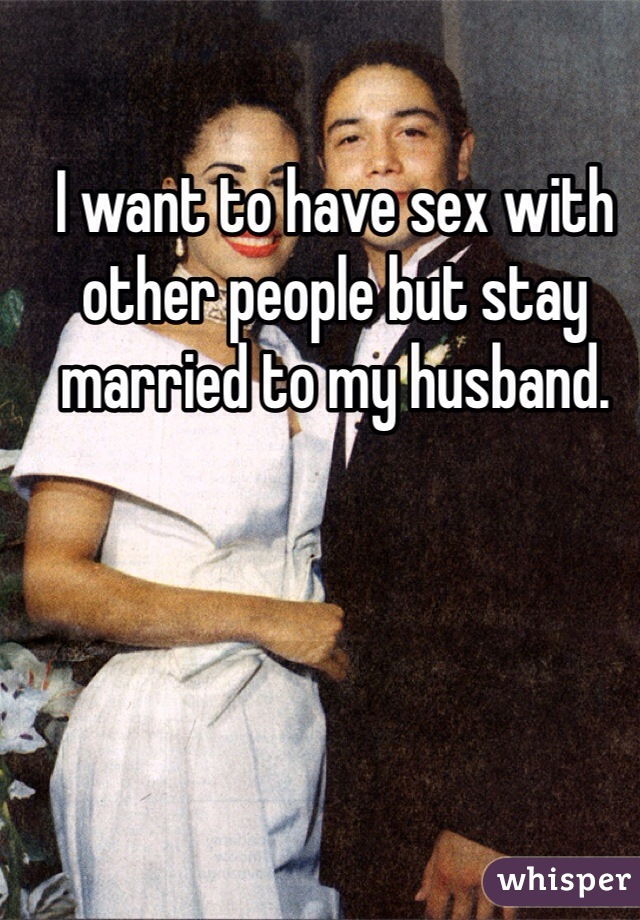 I want to have sex with other people but stay married to my husband.