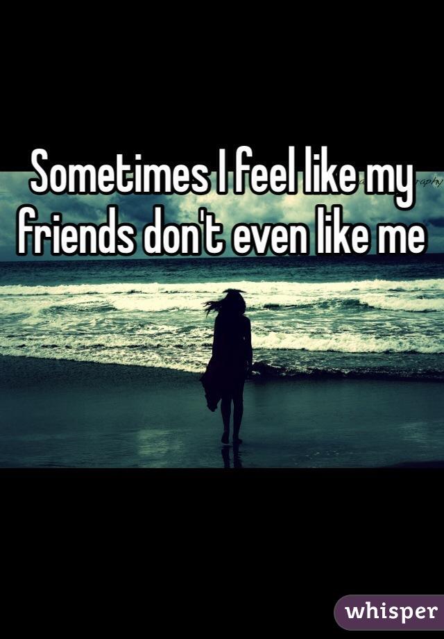 Sometimes I feel like my friends don't even like me