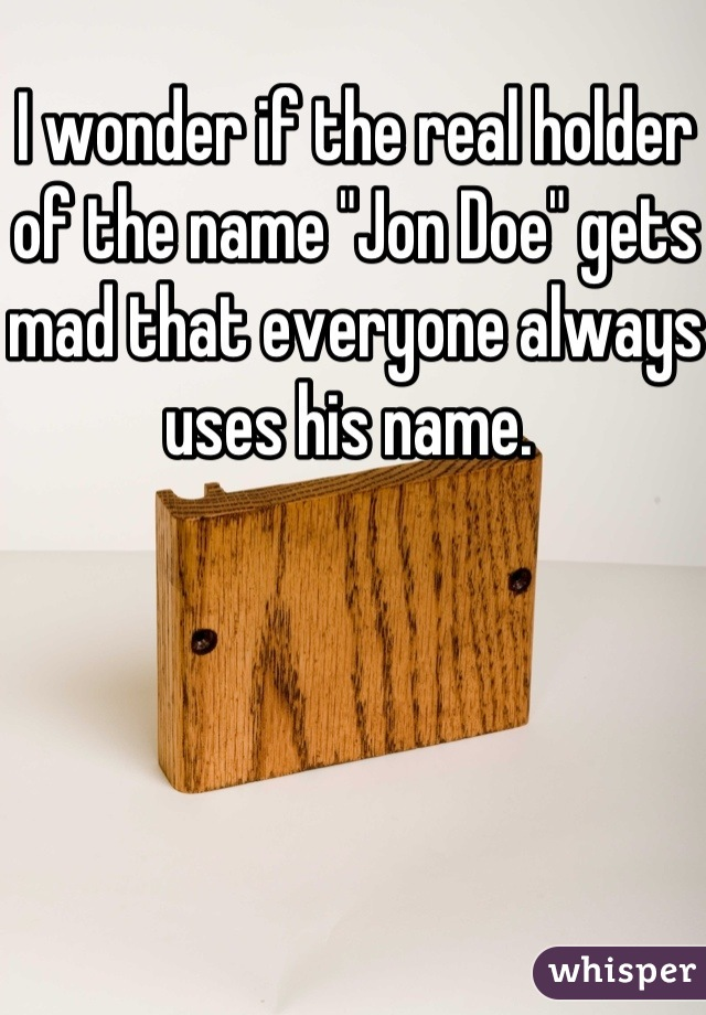 "I wonder if the real holder of the name ""Jon Doe"" gets mad that everyone always uses his name."