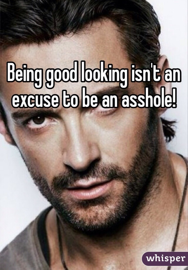 Being good looking isn't an excuse to be an asshole!