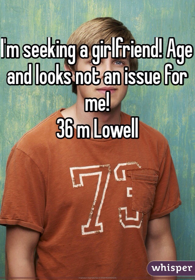 I'm seeking a girlfriend! Age and looks not an issue for me! 36 m Lowell