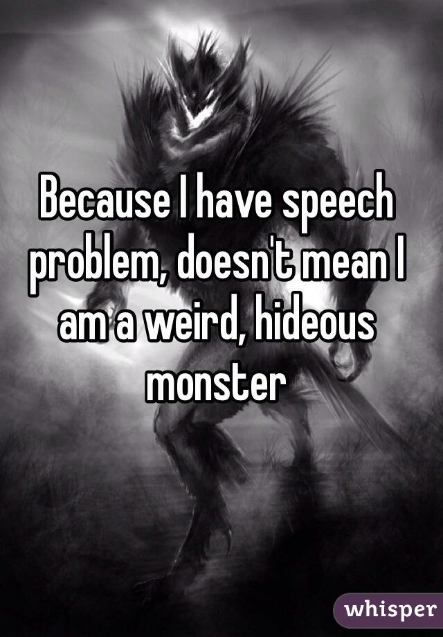 Because I have speech problem, doesn't mean I am a weird, hideous monster