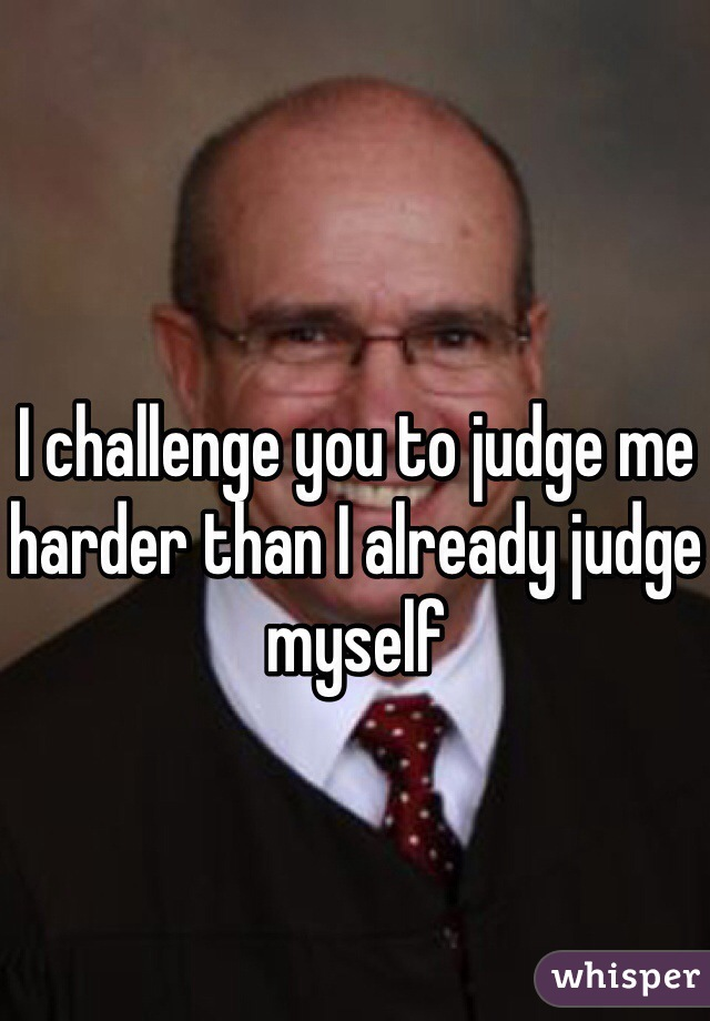 I challenge you to judge me harder than I already judge myself