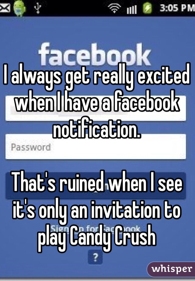 I always get really excited when I have a facebook notification.   That's ruined when I see it's only an invitation to play Candy Crush