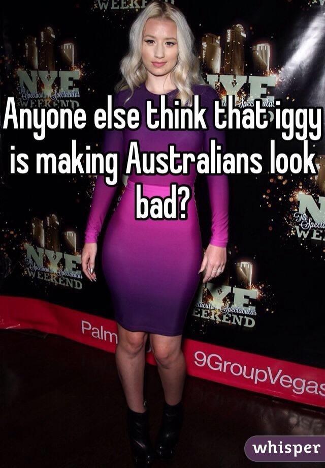 Anyone else think that iggy is making Australians look bad?