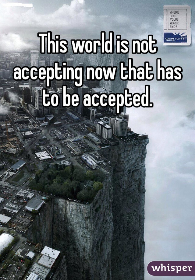 This world is not accepting now that has to be accepted.