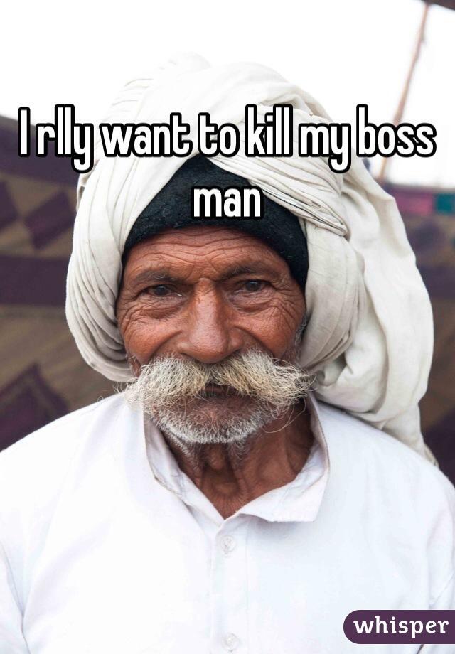 I rlly want to kill my boss man