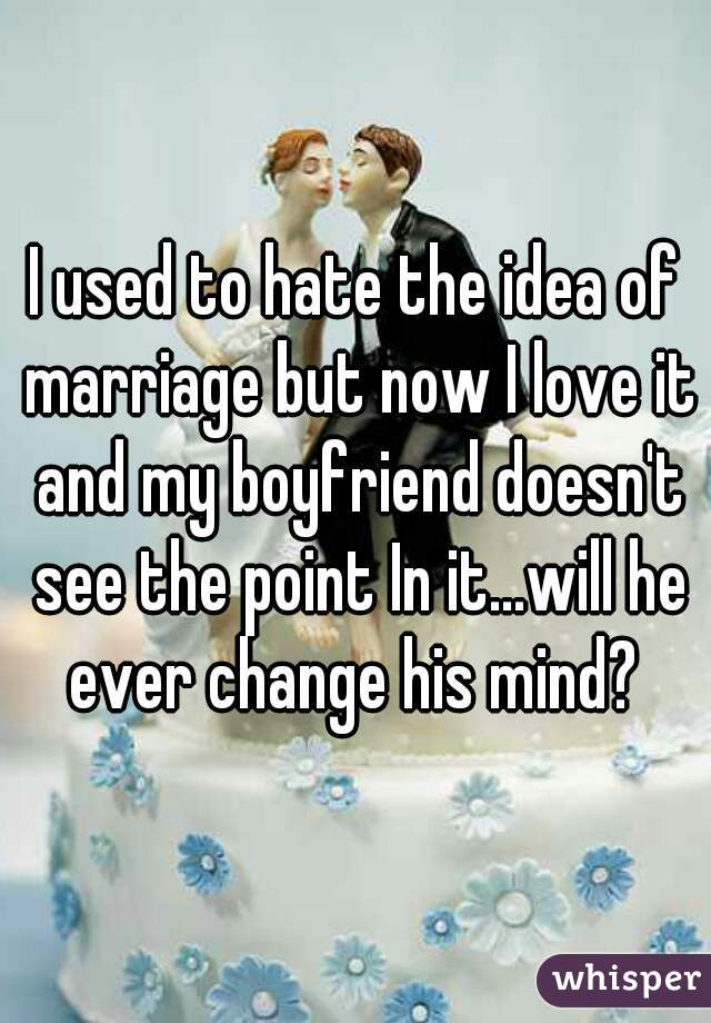 I used to hate the idea of marriage but now I love it and my boyfriend doesn't see the point In it...will he ever change his mind?