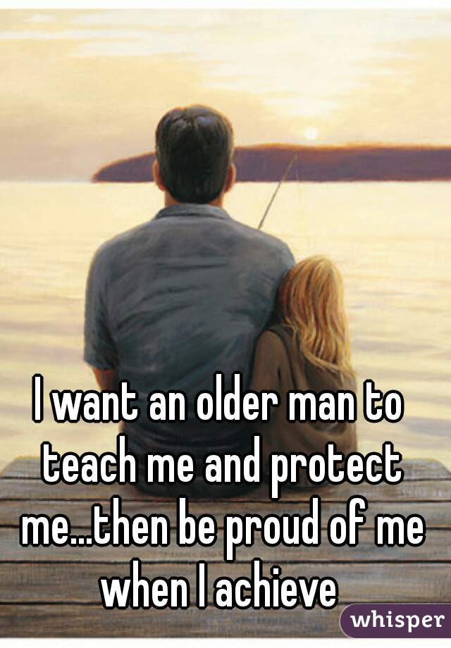 I want an older man to teach me and protect me...then be proud of me when I achieve