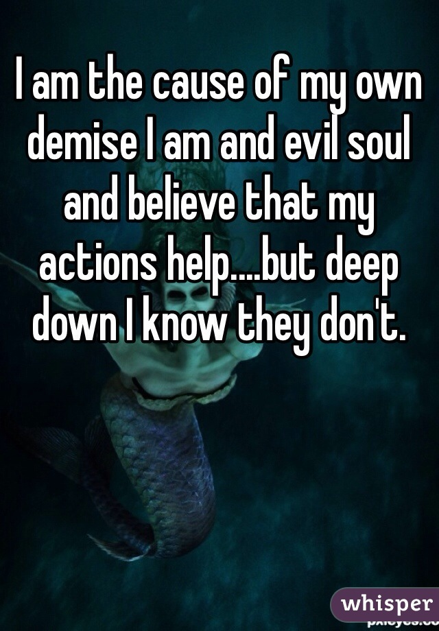 I am the cause of my own demise I am and evil soul and believe that my actions help....but deep down I know they don't.