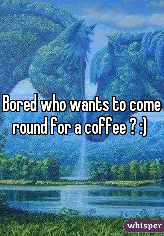 Bored who wants to come round for a coffee ? :)