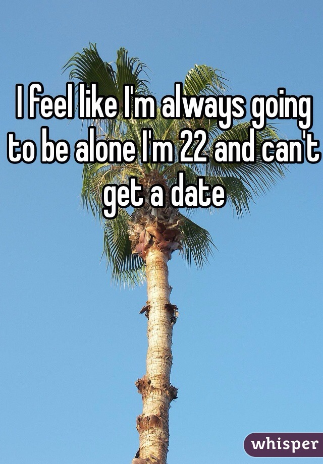 I feel like I'm always going to be alone I'm 22 and can't get a date