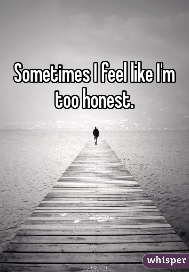 Sometimes I feel like I'm too honest.