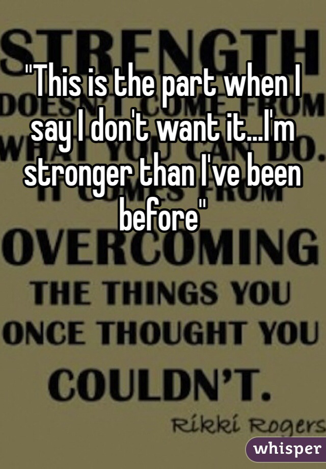 """This is the part when I say I don't want it...I'm stronger than I've been before"""