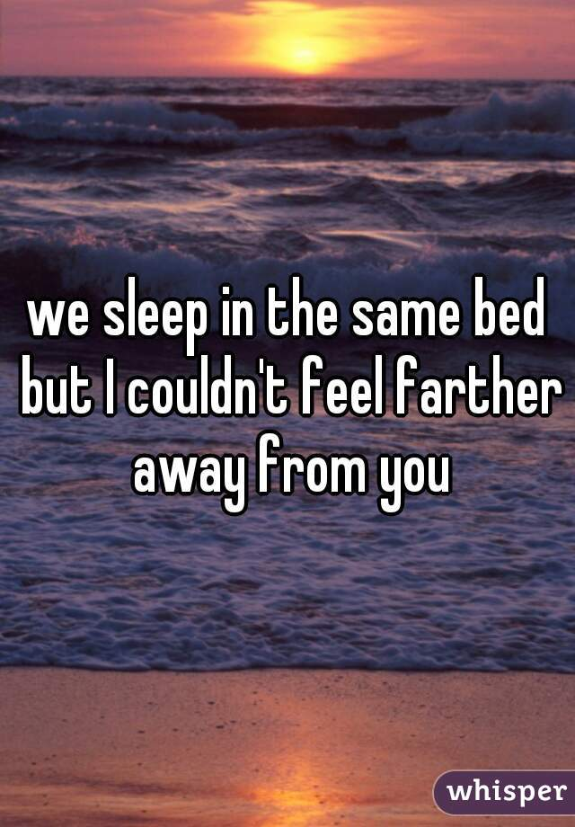 we sleep in the same bed but I couldn't feel farther away from you