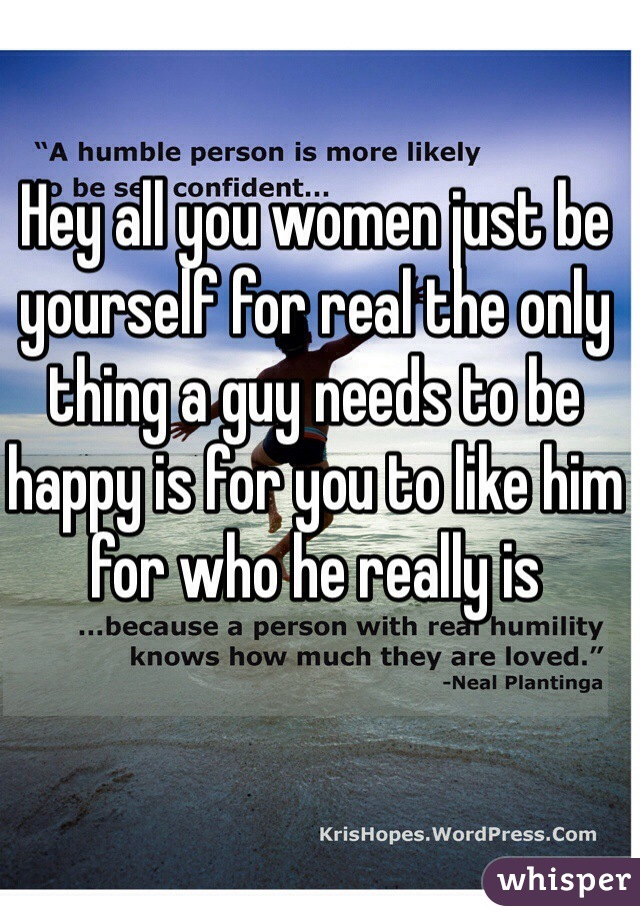 Hey all you women just be yourself for real the only thing a guy needs to be happy is for you to like him for who he really is