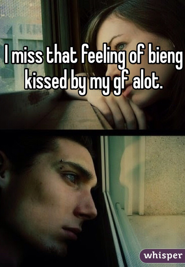 I miss that feeling of bieng kissed by my gf alot.
