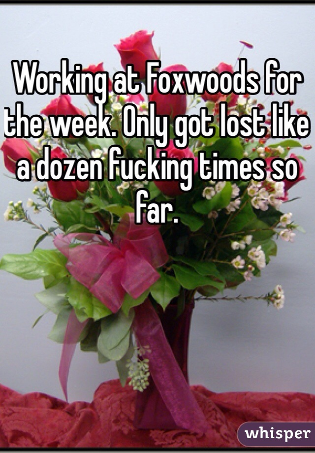 Working at Foxwoods for the week. Only got lost like a dozen fucking times so far.
