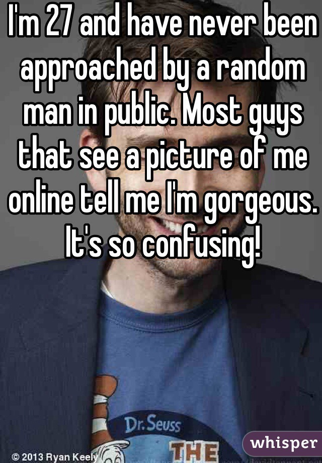 I'm 27 and have never been approached by a random man in public. Most guys that see a picture of me online tell me I'm gorgeous. It's so confusing!