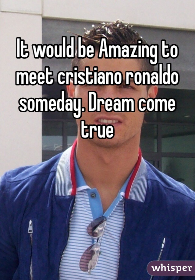 It would be Amazing to meet cristiano ronaldo someday. Dream come true