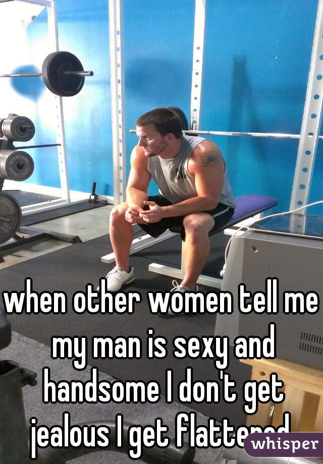 when other women tell me my man is sexy and handsome I don't get jealous I get flattered